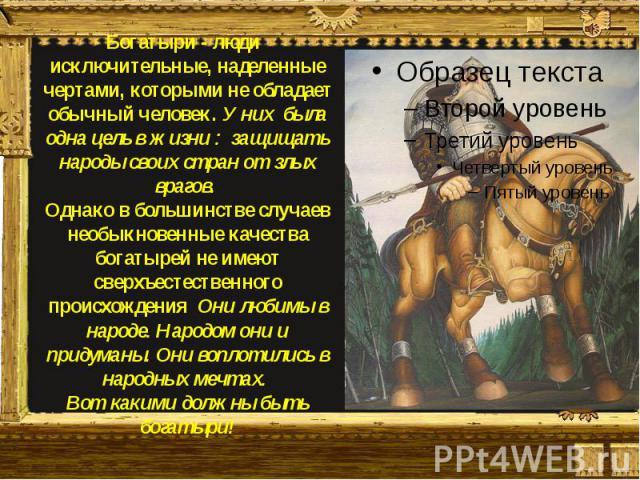 Богатыри - люди исключительные, наделенные чертами, которыми не обладает обычный человек. У них была одна цель в жизни : защищать народы своих стран от злых врагов. Однако в большинстве случаев необыкновенные качества богатырей не имеют сверхъестест…