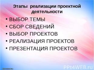 Этапы реализации проектной деятельности ВЫБОР ТЕМЫ СБОР СВЕДЕНИЙ ВЫБОР ПРОЕКТОВ