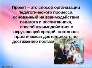 Проект – это способ организации педагогического процесса, основанный на взаимоде