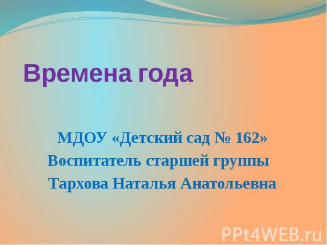 Времена года МДОУ «Детский сад № 162» Воспитатель старшей группы Тархова Наталья Анатольевна