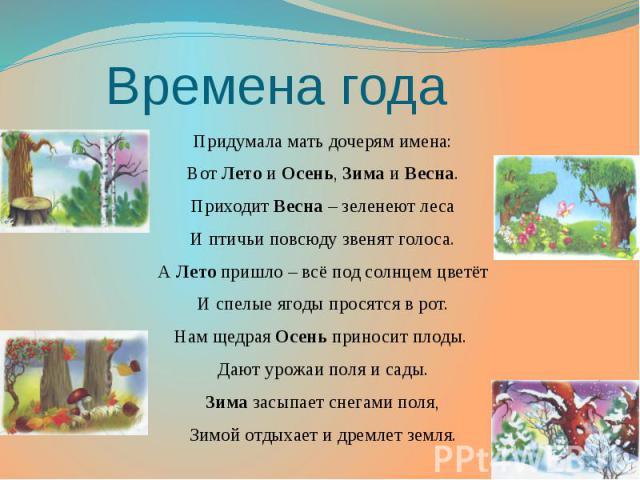 Времена года Придумала мать дочерям имена: Вот Лето и Осень, Зима и Весна. Приходит Весна – зеленеют леса И птичьи повсюду звенят голоса. А Лето пришло – всё под солнцем цветёт И спелые ягоды просятся в рот. Нам щедрая Осень приносит плоды. Дают уро…