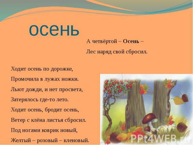 осень А четвёртой – Осень – Лес наряд свой сбросил. Ходит осень по дорожке, Промочила в лужах ножки. Льют дожди, и нет просвета, Затерялось где-то лето. Ходит осень, бродит осень, Ветер с клёна листья сбросил. Под ногами коврик новый, Желтый – розов…
