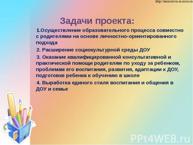 Задачи проекта: Задачи проекта: Осуществление образовательного процесса совместно с родителями на основе личностно-ориентированного подхода 2. Расширение социокультурной среды ДОУ 3. Оказание квалифицированной консультативной и практической помощи р…