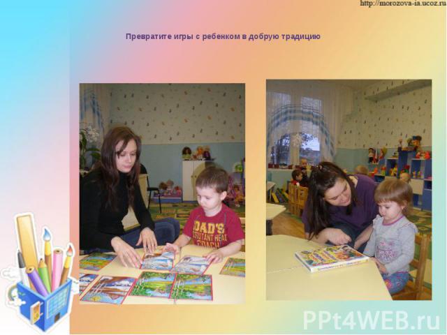Превратите игры с ребенком в добрую традицию