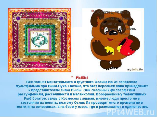 РЫБЫ Все помнят мечтательного и грустного Ослика Иа из советского мультфильма про Вини-Пуха. Похоже, что этот персонаж явно принадлежит к представителям знака Рыбы. Они склонны к философским рассуждениям, рассеянности и меланхолии. Воображение у тал…