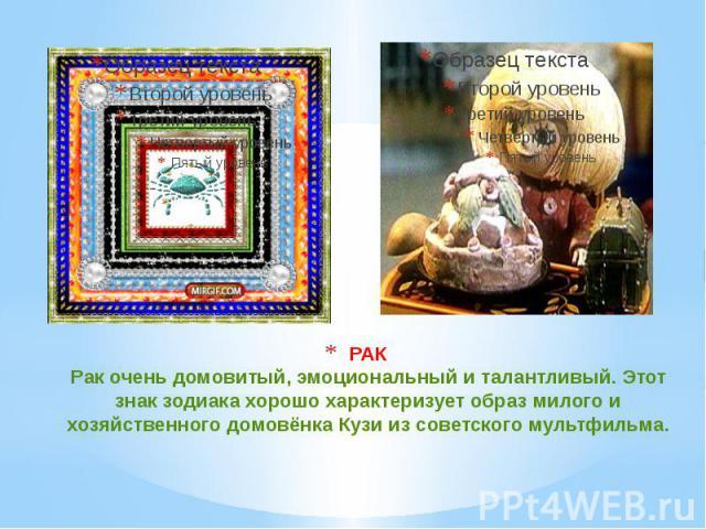 РАК Рак очень домовитый, эмоциональный и талантливый. Этот знак зодиака хорошо характеризует образ милого и хозяйственного домовёнка Кузи из советского мультфильма.
