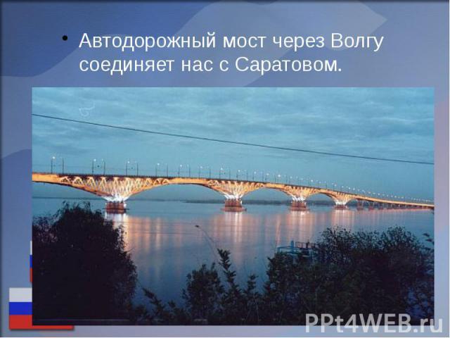 Автодорожный мост через Волгу соединяет нас с Саратовом. Автодорожный мост через Волгу соединяет нас с Саратовом.