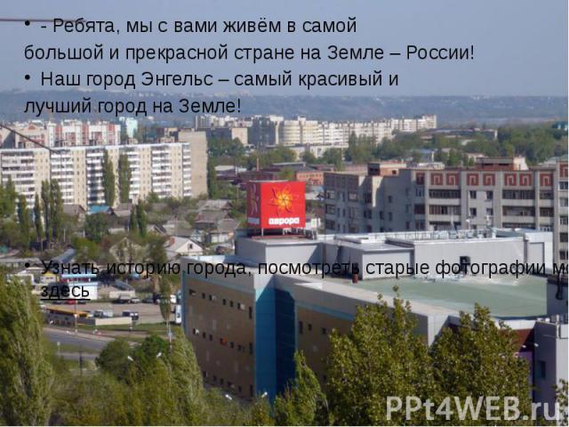 - Ребята, мы с вами живём в самой - Ребята, мы с вами живём в самой большой и прекрасной стране на Земле – России! Наш город Энгельс – самый красивый и лучший город на Земле! Узнать историю города, посмотреть старые фотографии можно здесь