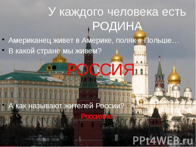 У каждого человека есть РОДИНА Американец живет в Америке, поляк в Польше… В какой стране мы живем? РОССИЯ А как называют жителей России? Россияне