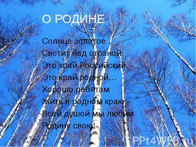 О РОДИНЕ Солнце золотое Светит над страной: Это край Российский, Это край родной… Хорошо ребятам Жить в родном краю. Всей душой мы любим Родину свою!