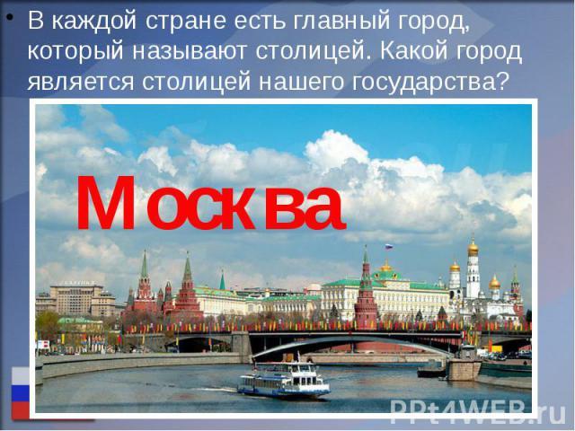 В каждой стране есть главный город, который называют столицей. Какой город является столицей нашего государства? В каждой стране есть главный город, который называют столицей. Какой город является столицей нашего государства?