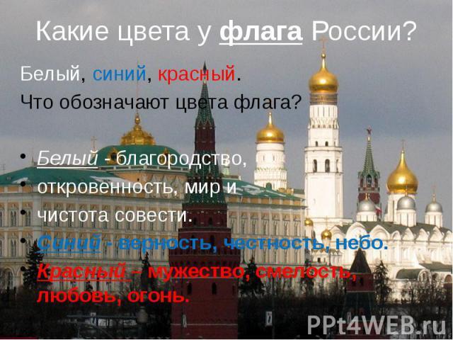 Какие цвета у флага России? Белый, синий, красный. Что обозначают цвета флага? Белый - благородство, откровенность, мир и чистота совести. Синий - верность, честность, небо. Красный – мужество, смелость, любовь, огонь.
