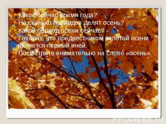 Какое сейчас время года? Какое сейчас время года? На сколько периодов делят осень? Какой период осени сейчас? Говорят, что предвестником золотой осени является первый иней. Посмотрите внимательно на слово «осень».