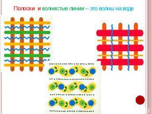 Полоски и волнистые линии – это волны на воде Полоски и волнистые линии – это во