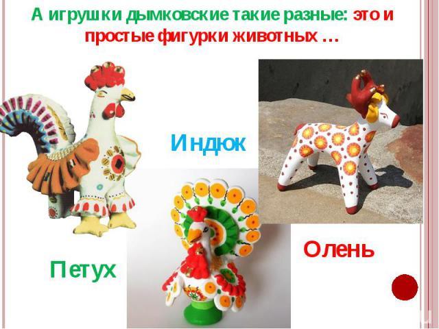 А игрушки дымковские такие разные: это и простые фигурки животных … А игрушки дымковские такие разные: это и простые фигурки животных …