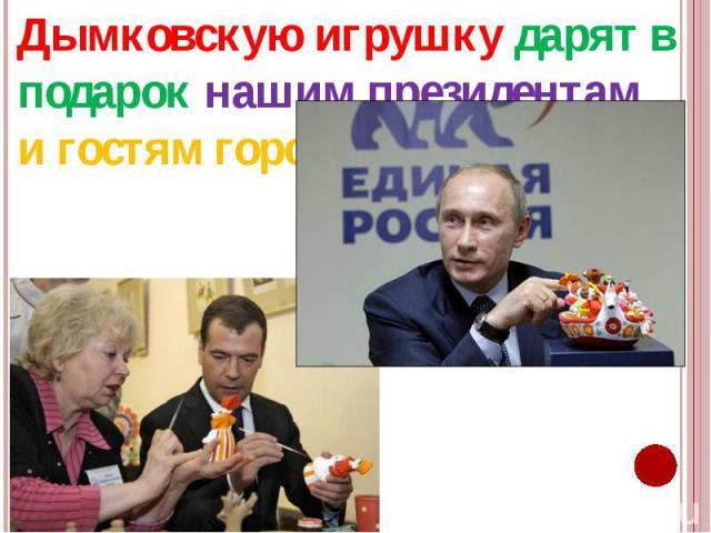 Дымковскую игрушку дарят в подарок нашим президентам и гостям города. Дымковскую игрушку дарят в подарок нашим президентам и гостям города.