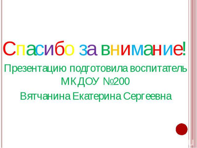 Спасибо за внимание! Спасибо за внимание! Презентацию подготовила воспитатель МКДОУ №200 Вятчанина Екатерина Сергеевна