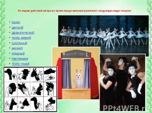 По видам действий актёра во время представления различают следующие виды театров