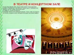 В ТЕАТРЕ И КОНЦЕРТНОМ ЗАЛЕ Что мы представляем себе, слыша слово «театр»? Тихое