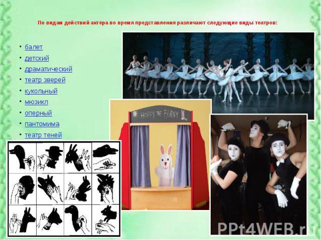 По видам действий актёра во время представления различают следующие виды театров: балет детский драматический театр зверей кукольный мюзикл оперный пантомима театр теней
