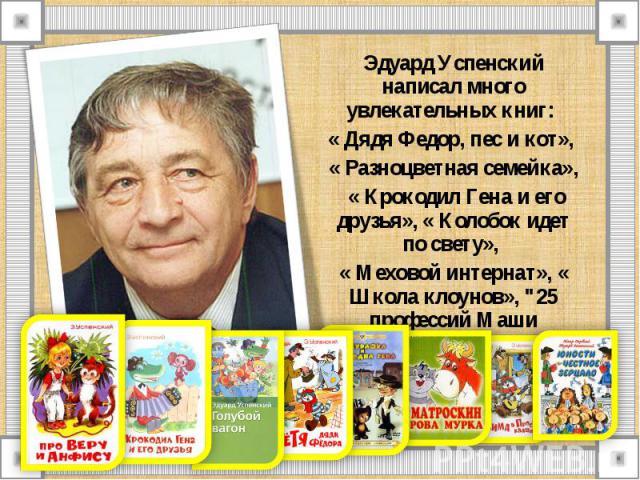 Эдуард Успенский написал много увлекательных книг: Эдуард Успенский написал много увлекательных книг: « Дядя Федор, пес и кот», « Разноцветная семейка», « Крокодил Гена и его друзья», « Колобок идет по свету», « Меховой интернат», « Школа клоунов», …