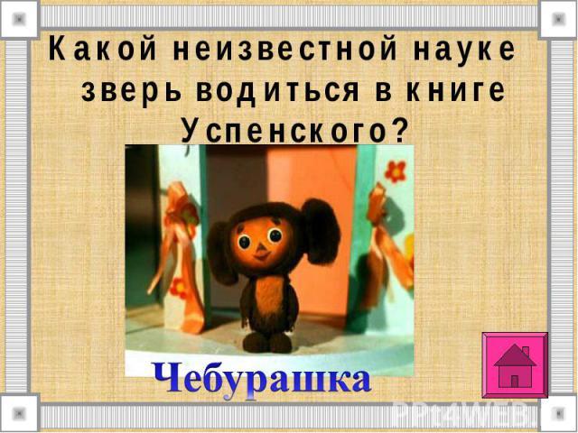 Какой неизвестной науке зверь водиться в книге Успенского? Какой неизвестной науке зверь водиться в книге Успенского?