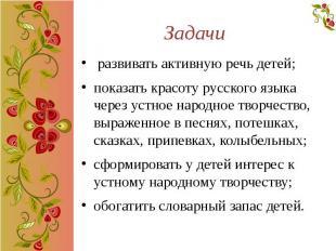 Задачи развивать активную речь детей; показать красоту русского языка через устн