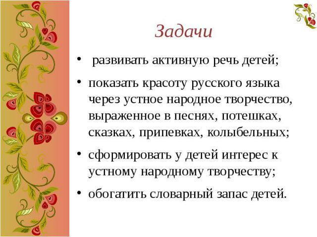 Задачи развивать активную речь детей; показать красоту русского языка через устное народное творчество, выраженное в песнях, потешках, сказках, припевках, колыбельных; сформировать у детей интерес к устному народному творчеству; обогатить словарный …