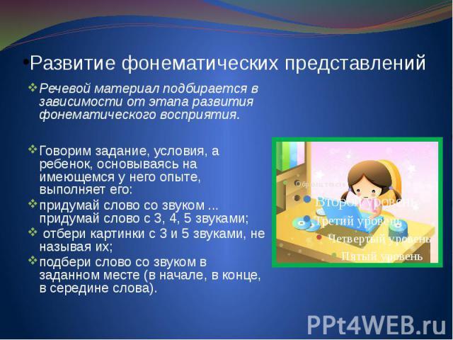 Развитие фонематических представлений Речевой материал подбирается в зависимости от этапа развития фонематического восприятия. Говорим задание, условия, а ребенок, основываясь на имеющемся у него опыте, выполняет его: придумай слово со звуком ... пр…