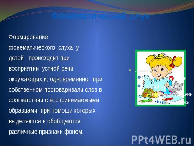 Формирование фонематическогослухау детей происходит при восприятииустной речи окружающих и, одновременно,при собственном проговаривали слов в соответствии с воспринимаемыми образцами, при п…
