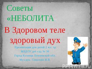 Советы «НЕБОЛИТА» В Здоровом теле здоровый дух Презентация для детей 2 мл. гр МБ