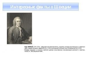 Интересные факты о Швеции Карл ЛИННЕЙ (1707-1778) - шведский естествоиспытатель,