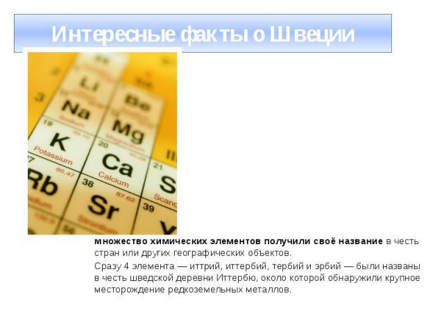 Интересные факты о Швеции Множество химических элементов получили своё название в честь стран или других географических объектов. Сразу 4 элемента — иттрий, иттербий, тербий и эрбий — были названы в честь шведской деревни Иттербю, около которой обна…