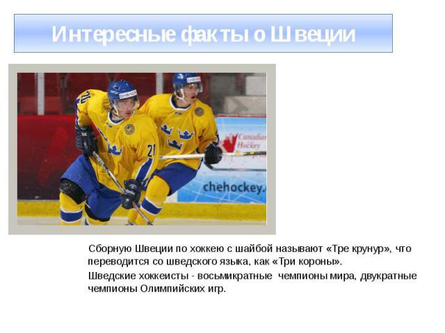 Интересные факты о Швеции Сборную Швеции по хоккею с шайбой называют «Тре крунур», что переводится со шведского языка, как «Три короны». Шведские хоккеисты - восьмикратные чемпионы мира, двукратные чемпионы Олимпийских игр.