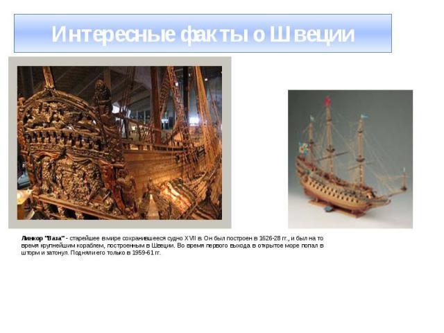 """Интересные факты о Швеции Линкор """"Ваза"""" - старейшее в мире сохранившееся судно XVII в. Он был построен в 1626-28 гг., и был на то время крупнейшим кораблем, построенным в Швеции. Во время первого выхода в открытое море попал в шторм и зато…"""