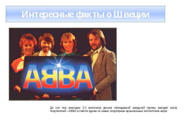Интересные факты о Швеции До сих пор ежегодно 2-3 миллиона дисков легендарной шведской группы находят своих покупателей – ABBA остается одним из самых популярных музыкальных коллективов мира.