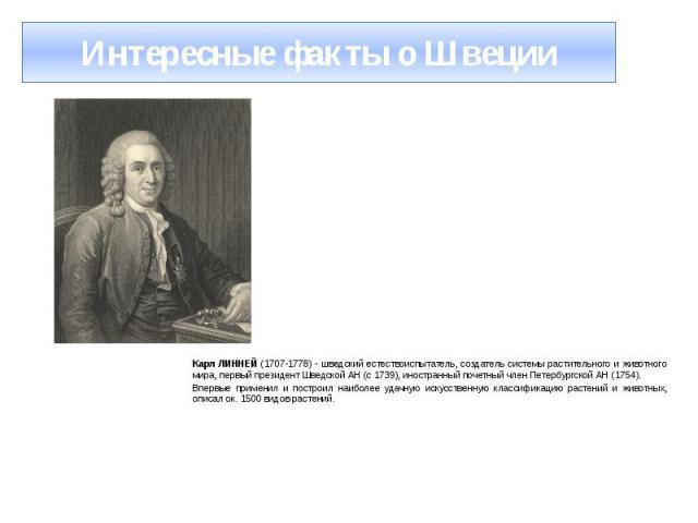 Интересные факты о Швеции Карл ЛИННЕЙ (1707-1778) - шведский естествоиспытатель, создатель системы растительного и животного мира, первый президент Шведской АН (с 1739), иностранный почетный член Петербургской АН (1754). Впервые применил и построил …