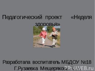 Педагогический проект «Неделя здоровья» Разработала воспитатель МБДОУ №18 Г.Руза