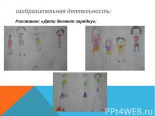 изобразительная деятельность: Рисование: «Дети делают зарядку»;