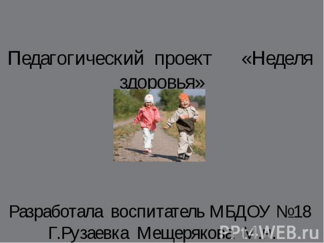 Педагогический проект «Неделя здоровья» Разработала воспитатель МБДОУ №18 Г.Рузаевка Мещерякова М.н.