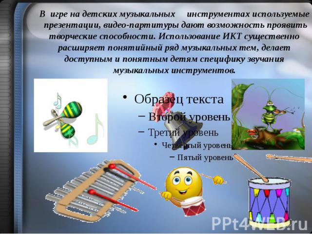 В игре на детских музыкальных инструментах используемые презентации, видео-партитуры дают возможность проявить творческие способности. Использование ИКТ существенно расширяет понятийный ряд музыкальных тем, делает доступным и понятным детям специфик…