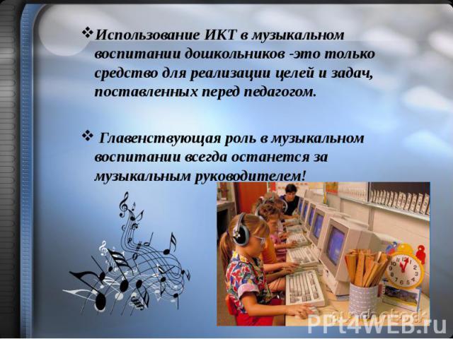 Использование ИКТ в музыкальном воспитании дошкольников -это только средство для реализации целей и задач, поставленных перед педагогом. Использование ИКТ в музыкальном воспитании дошкольников -это только средство для реализации целей и задач, поста…
