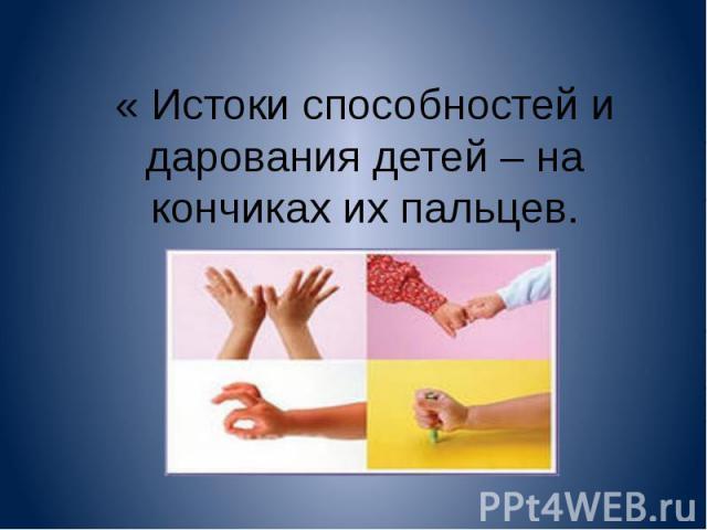 « Истоки способностей и дарования детей – на кончиках их пальцев.