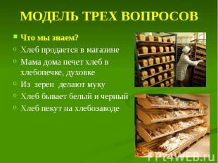 МОДЕЛЬ ТРЕХ ВОПРОСОВ Что мы знаем? Хлеб продается в магазине Мама дома печет хле