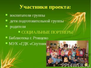 Участники проекта: воспитатели группы дети подготовительной группы родители СОЦИ
