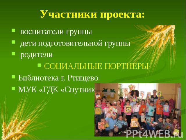 Участники проекта: воспитатели группы дети подготовительной группы родители СОЦИАЛЬНЫЕ ПОРТНЕРЫ Библиотека г. Ртищево МУК «ГДК «Спутник»