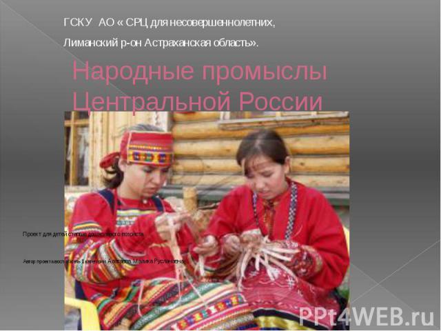 Народные промыслы Центральной России ГСКУ АО « СРЦ для несовершеннолетних, Лиманский р-он Астраханская область».