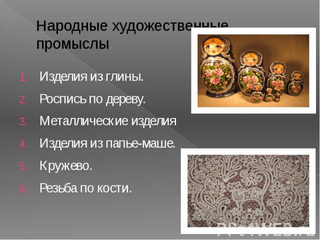 Народные художественные промыслы. Изделия из глины. Роспись по дереву. Металлические изделия Изделия из папье-маше. Кружево. Резьба по кости.