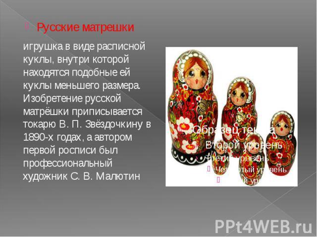Русские матрешки Русские матрешки игрушка в виде расписной куклы, внутри которой находятся подобные ей куклы меньшего размера. Изобретение русской матрёшки приписывается токарю В.П.Звёздочкину в 1890-х годах, а автором первой росписи был…