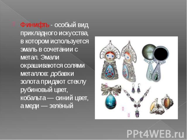 Финифть - особый вид прикладного искусства, в котором используется эмаль в сочетании с метал. Эмали окрашиваются солями металлов: добавки золота придают стеклу рубиновый цвет, кобальта— синий цвет, а меди— зелёный Финифть - особый вид пр…